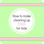 How to make cleaning up fun for kids_1