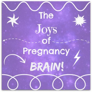 The Joys of Pregnancy Brain